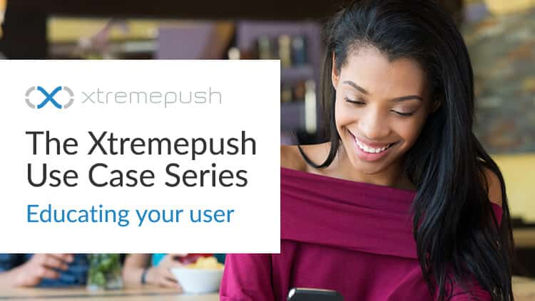 Xtremepush Use Case Series : Educate your Users
